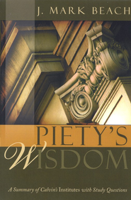 Piety's Wisdom: A Summary of Calvin's Institutes with Study Questions  -     By: J. Mark Beach