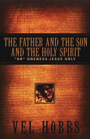 The Father & the Son & the Holy Spirit: or Oneness- Jesus Only  -     By: Vel Hobbs