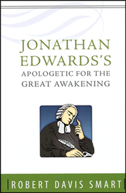 Jonathan Edwards Apologetic for the Great Awakening  -     By: Robert Davis Smart