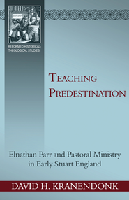 Teaching Predestination: Elnathan Parr and Pastoral Ministry in Early Stuart England  -              By: David Kranendonk