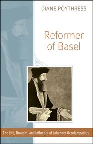 Reformer of Basel: The Life, Thought and Influence of Johannes Oecolampadius  -              By: Diane Poythress