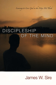 Discipleship of the Mind: Learning to Love God in the  Ways We Think  -     By: James W. Sire