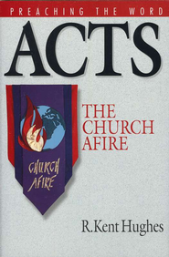 Acts: The Church Afire (Preaching the Word)  -     By: R. Kent Hughes