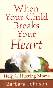 When Your Child Breaks Your Heart: Help for Hurting Moms  -              By: Barbara Johnson