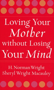 Loving Your Mother Without Losing Your Mind   -     By: H. Norman Wright, Sheryl Wright Macauley