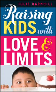 Raising Kids with Love and Limits  -              By: Julie Barnhill