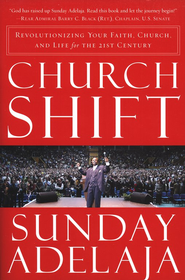 Church Shift: Revolutionizing Your Faith, Church, and Life for the 21st Century  -     By: Sunday Adelaja