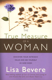 The True Measure of a Woman: Discover Your Intrinsic Value and See Yourself As God Does   -              By: Lisa Bevere