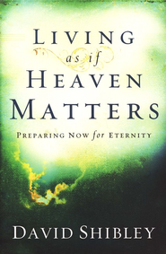Living As If Heaven Matters: Preparing Now for Eternity   -     By: David Shibley