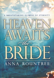 Heaven Awaits the Bride: A Breathtaking Glimpse of Eternity  -     By: Anna Rountree