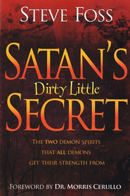 Satan's Dirty Little Secret: The Two Demon Spirits That All Demons Get Their Strength From  -              By: Steve Foss