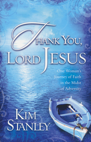 Thank You, Lord Jesus: One Woman's Journey of Faith in The Midst of Adversity  -     By: Kim Stanley