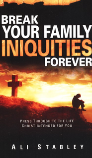 Break Your Families Iniquities Forever: Press Through to The Life Christ Intended for You  -     By: Ali Stabley
