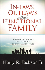 In-Laws, Outlaws, and the Functional Family: A Real-World Guide to Resolving Today's Family Issues  -     By: Harry R. Jackson Jr.