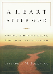 A Heart After God: Loving Him with Heart, Soul, Mind and Strength  -     By: Elizabeth Hoekstra