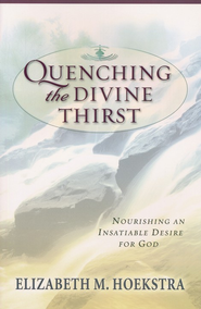 Quenching the Divine Thirst: Nourishing an Insatiable Desire for God  -     By: Elizabeth Hoekstra