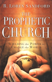 The Prophetic Church: Wielding the Power to Change the World  -     By: R. Loren Sandford