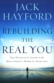 Rebuilding the Real You: The Definitive Guide to the Holy Spirit's Work in Your Life  -     By: Jack Hayford
