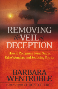 Removing the Veil of Deception: How to Recognize Lying Signs, False Wonders, and Seducing Spirits  -     By: Barbara Wentroble