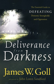 Deliverance from Darkness: The Essential Guide to Defeating Demonic Strongholds and Oppression  -     By: James W. Goll