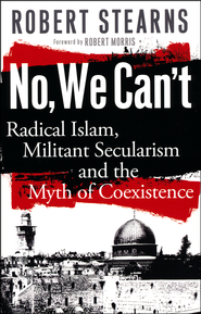No We Can't: Radical Islam, Militant Secularism and the Myth of Coexistence  -              By: Robert Stearns