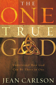The One True God: Understand How God Can Be Three in One  -     By: Jean Carlson