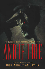 And If I Die, Black or White Chronicles Series #3                 -     By: John Aubrey Anderson