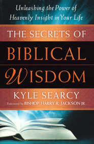 The Secrets of Biblical Wisdom: Unleashing the Power of Heavenly Insight in Your Life  -              By: Kyle Searcy
