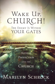 Wake Up, Church! The Enemy Is Within Your Gates: Astral Projection and the Church  -     By: Marilyn Schrock