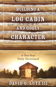 Building a Log Cabin and Godly Character: A One-Year Daily Devotional  -              By: David G. Lutz