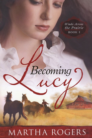 Becoming Lucy, Winds Across the Prairie Series #1   -     By: Martha Rogers