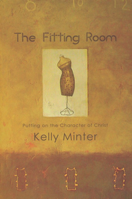 The Fitting Room: Putting on the Character of Christ  -              By: Kelly Minter