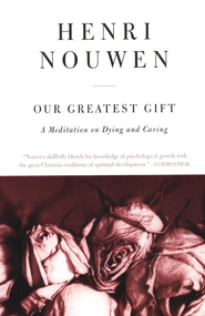 Our Greatest Gift: A Meditation on Dying and Caring   -     By: Henri Nouwen
