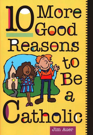 10 More Good Reasons to Be Catholic   -     By: Jim Auer