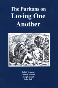 Puritans on Loving One Another   -              By: Ralph Venning, Thomas Manton, Joseph Caryl