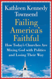 Failing America's Faithful: How Today's Churches Are Mixing God with Politics and Losing Their Way - eBook  -     By: Kathleen Kennedy Townsend