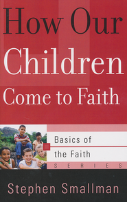 How Our Children Come to Faith (Basics of the Faith)  -     By: Stephen Smallman