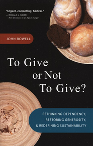 To Give or Not to Give: Rethinking Dependency,  Restoring Generosity and Redefining Sustainability  -     By: John Rowell