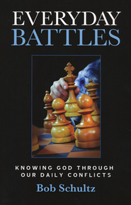 Everyday Battles: Knowing God Through Our Daily Conflicts  -     By: Bob Schultz