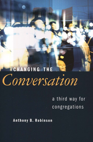 Changing the Conversation: A Third Way for Congregations  -     By: Anthony B. Robinson