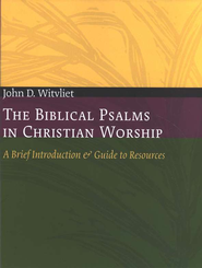 The Biblical Psalms in Christian Worship: A Brief Introduction & Guide to Resources  -     By: John D. Witvliet