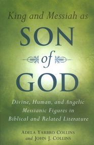 King and Messiah as Son of God: Divine, Human, and Angelic Messianic Figures in Biblical and Related Literature  -     By: Adela Yarbro Collins, John J. Collins