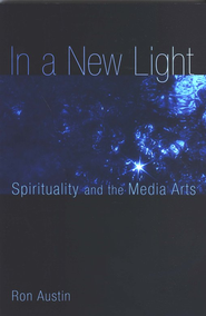 In a New Light: Reflections on the Spirituality of the Media Arts  -     By: Ron Austin