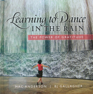 Learning to Dance In the Rain: The Power of Gratitude  -     By: BJ Gallagher
