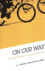 On Our Way: Christian Practices for Living a Whole Life  -     Edited By: Dorothy C. Bass, Susan R. Briehl     By: Dorothy C. Bass & Susan R. Briehl, eds.