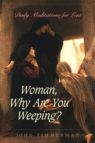 Woman, Why Are You Weeping?: Daily Meditations for Lent  -              By: John Timmerman
