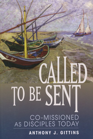 Called To Be Sent: Co-Missioned As Disciples Today  -     By: Anthony J. Gittins