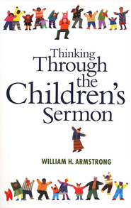 Thinking through the Children's Sermon  -     By: William H. Armstrong