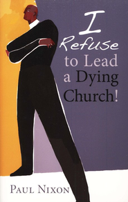 I Refuse to Lead a Dying Church!  -     By: Paul Nixon