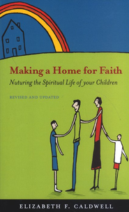Making a Home for Faith: Nurturing the Spiritual Life of Your Children - Revised and Updated  -     By: Elizabeth F. Caldwell